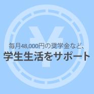 毎月48,000円の奨学金など、学生生活をサポート